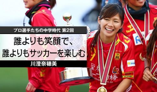 【プロ選手たちの中学時代 第2回】川澄奈穂美 誰よりも笑顔で、誰よりもサッカーを楽しむ