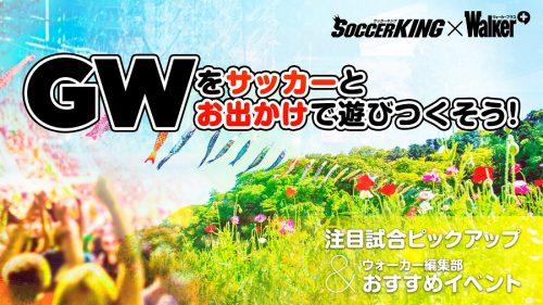 【サッカーキング×ウォーカープラス・コラボ企画】GWはサッカー観戦してお出かけしよう!